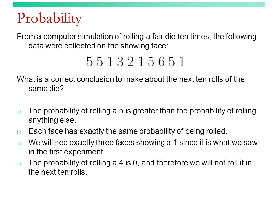 Probability From a computer simulation of rolling a fair die ten times, the following data were collected on the showing face: