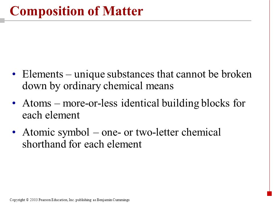 Composition of Matter Elements – unique substances that cannot be broken down by ordinary chemical means.