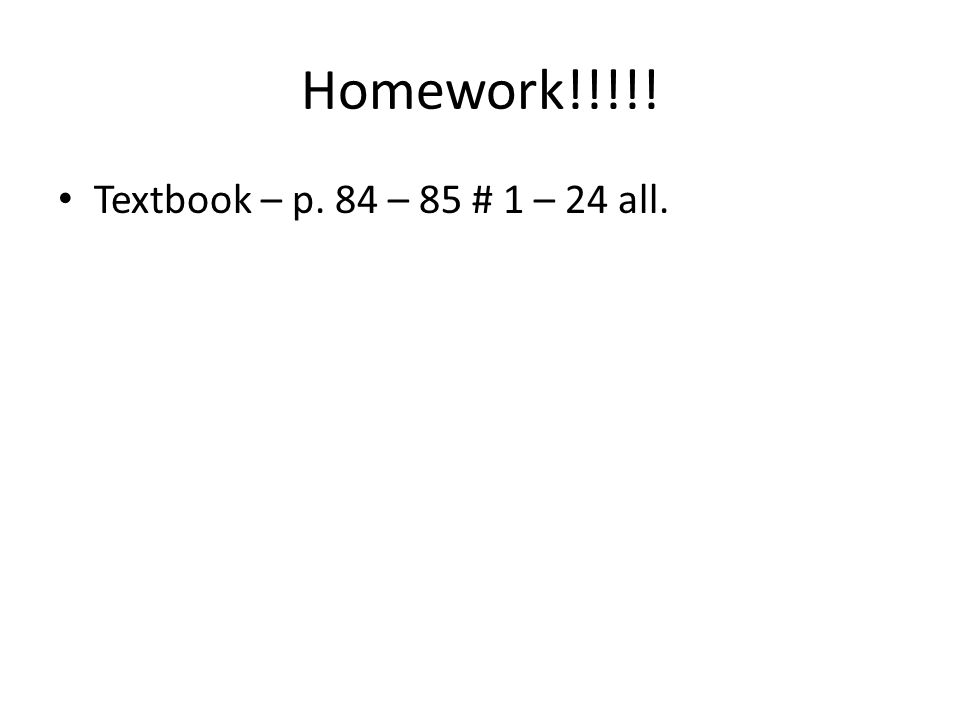 Homework!!!!! Textbook – p. 84 – 85 # 1 – 24 all.