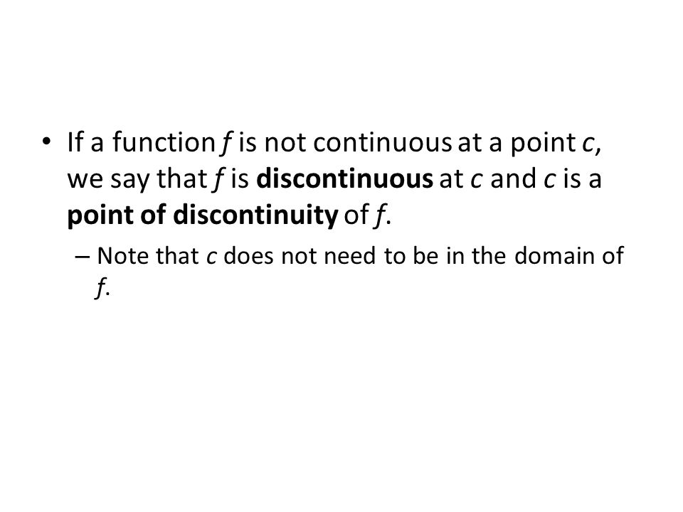 If a function f is not continuous at a point c, we say that f is discontinuous at c and c is a point of discontinuity of f.