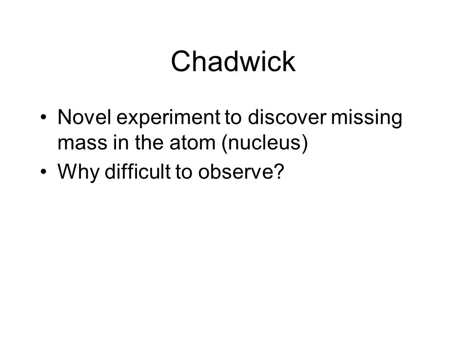 Chadwick Novel experiment to discover missing mass in the atom (nucleus) Why difficult to observe
