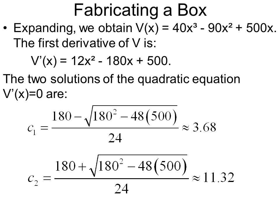 Fabricating a Box Expanding, we obtain V(x) = 40x³ - 90x² + 500x. The first derivative of V is: V'(x) = 12x² - 180x + 500.