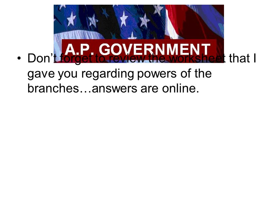 Don't forget to review the worksheet that I gave you regarding powers of the branches…answers are online.