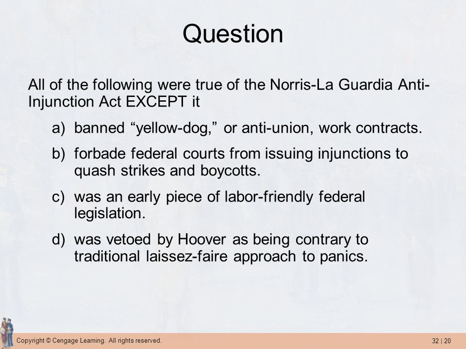 Question All of the following were true of the Norris-La Guardia Anti-Injunction Act EXCEPT it. banned yellow-dog, or anti-union, work contracts.