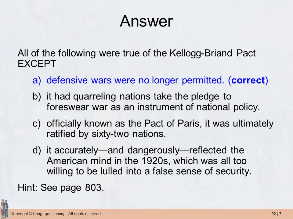 Answer All of the following were true of the Kellogg-Briand Pact EXCEPT. defensive wars were no longer permitted. (correct)