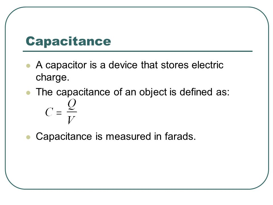 Capacitance A capacitor is a device that stores electric charge.