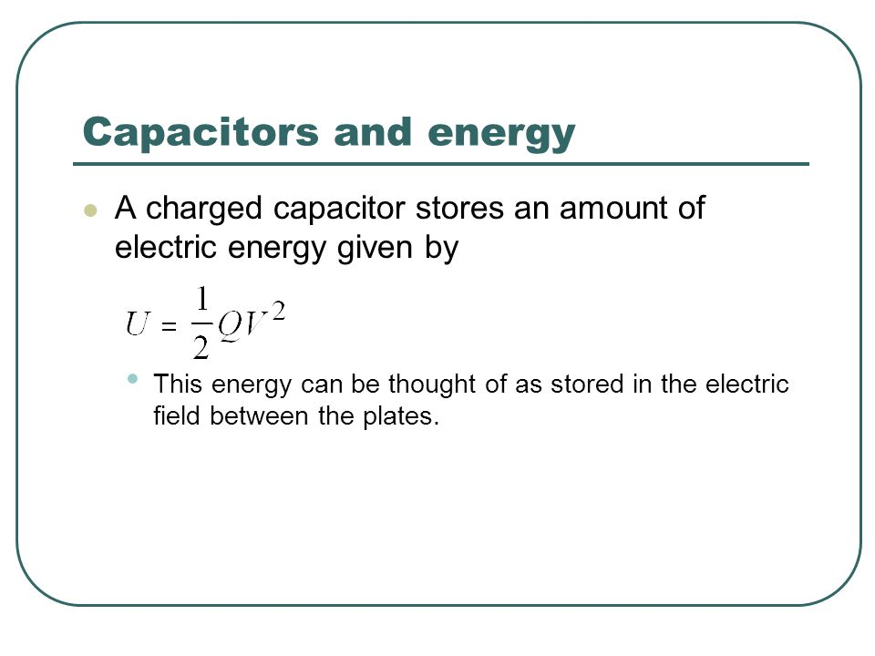 Capacitors and energy A charged capacitor stores an amount of electric energy given by.