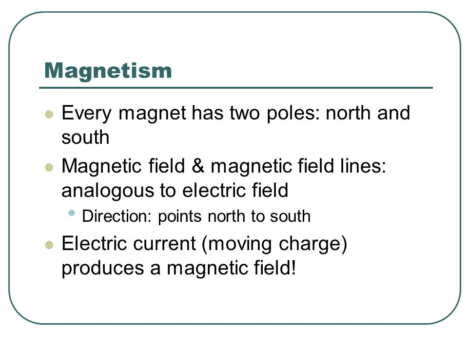 Magnetism Every magnet has two poles: north and south