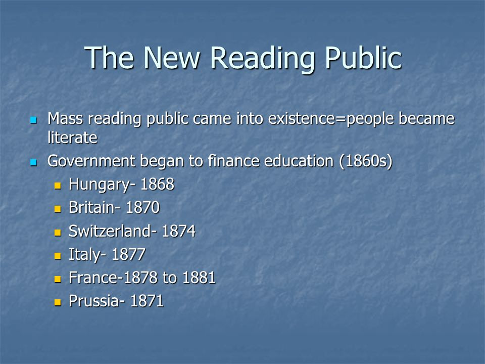 The New Reading Public Mass reading public came into existence=people became literate. Government began to finance education (1860s)