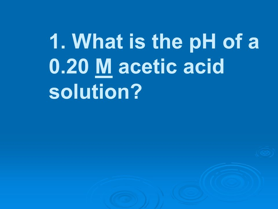 1. What is the pH of a 0.20 M acetic acid solution