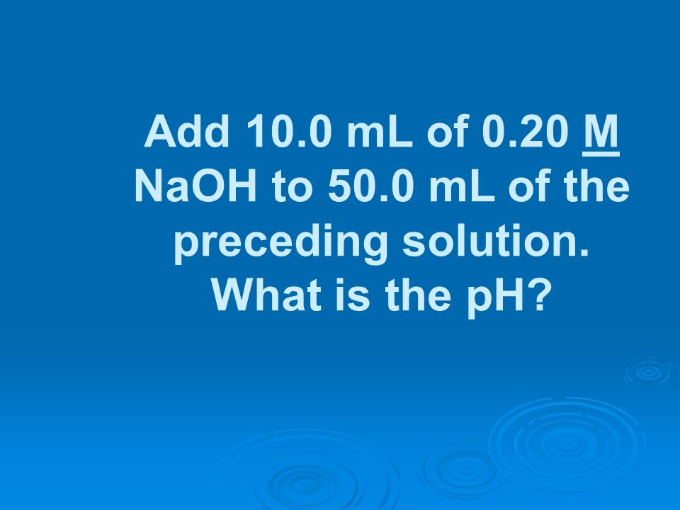 Add 10. 0 mL of 0. 20 M NaOH to 50. 0 mL of the preceding solution