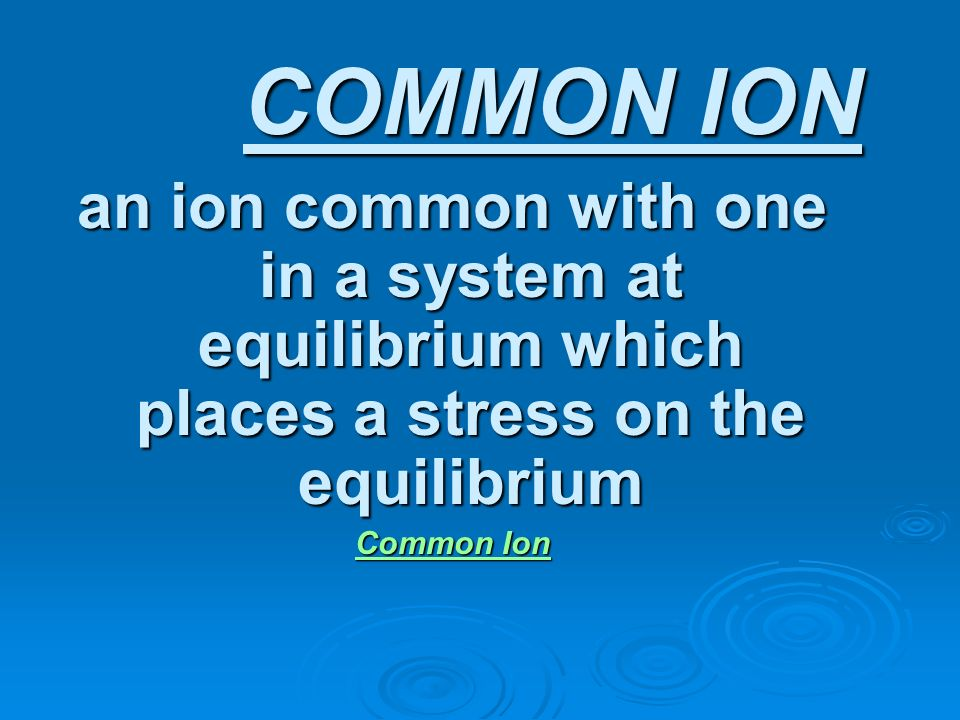 COMMON ION an ion common with one in a system at equilibrium which places a stress on the equilibrium.