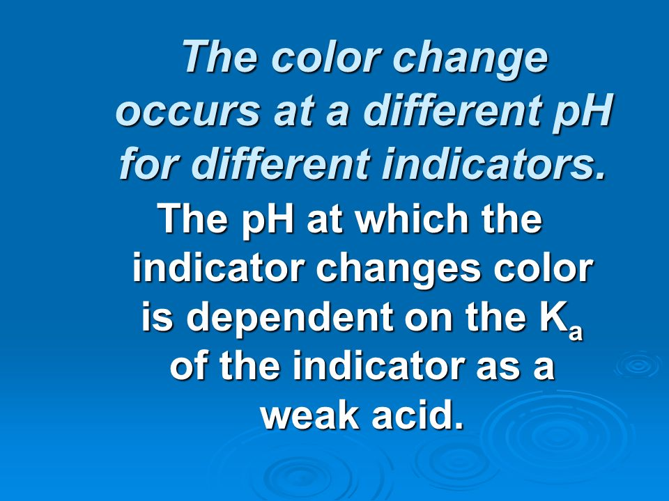 The color change occurs at a different pH for different indicators.