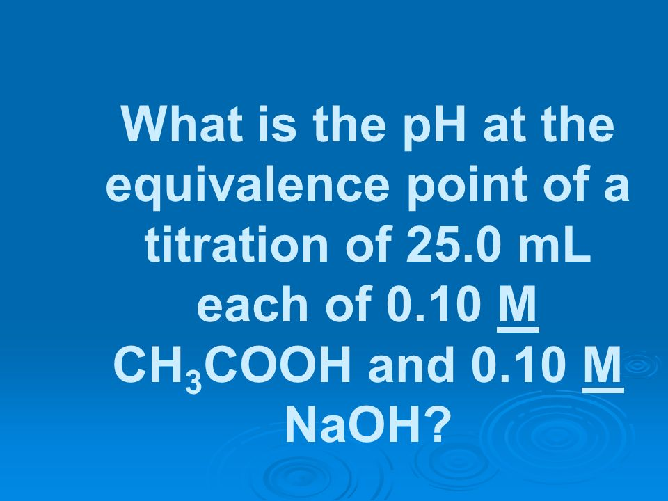 What is the pH at the equivalence point of a titration of 25
