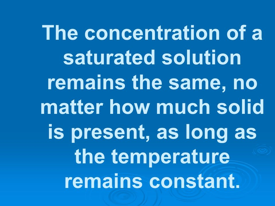 The concentration of a saturated solution remains the same, no matter how much solid is present, as long as the temperature remains constant.