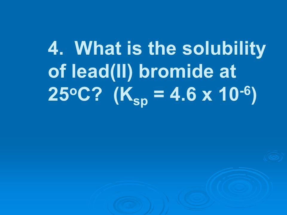 4. What is the solubility of lead(II) bromide at 25oC. (Ksp = 4