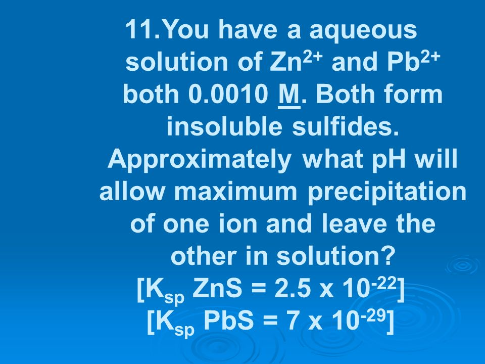 You have a aqueous solution of Zn2+ and Pb2+ both 0. 0010 M