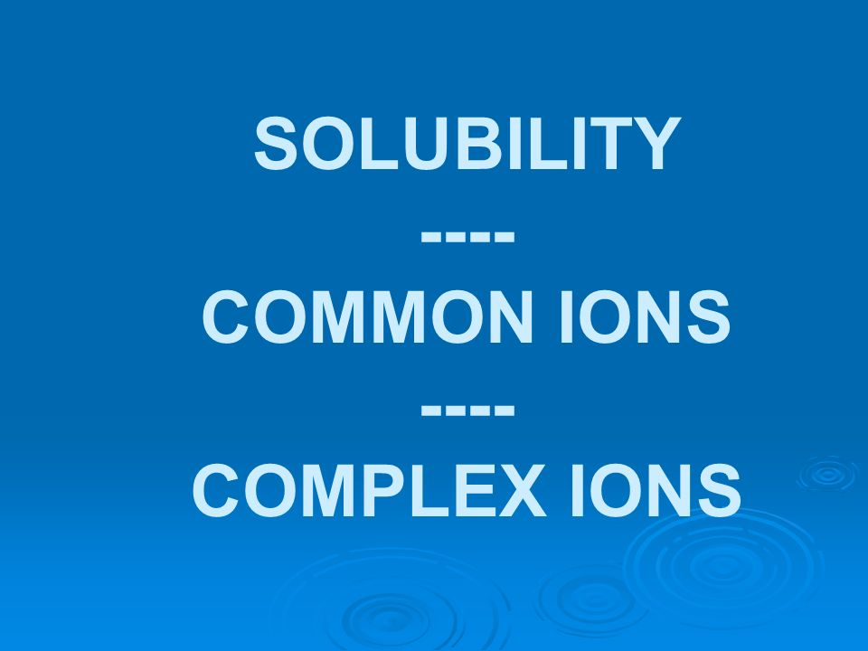 SOLUBILITY ---- COMMON IONS COMPLEX IONS