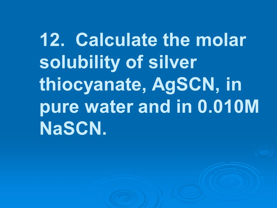 12. Calculate the molar solubility of silver thiocyanate, AgSCN, in pure water and in 0.010M NaSCN.