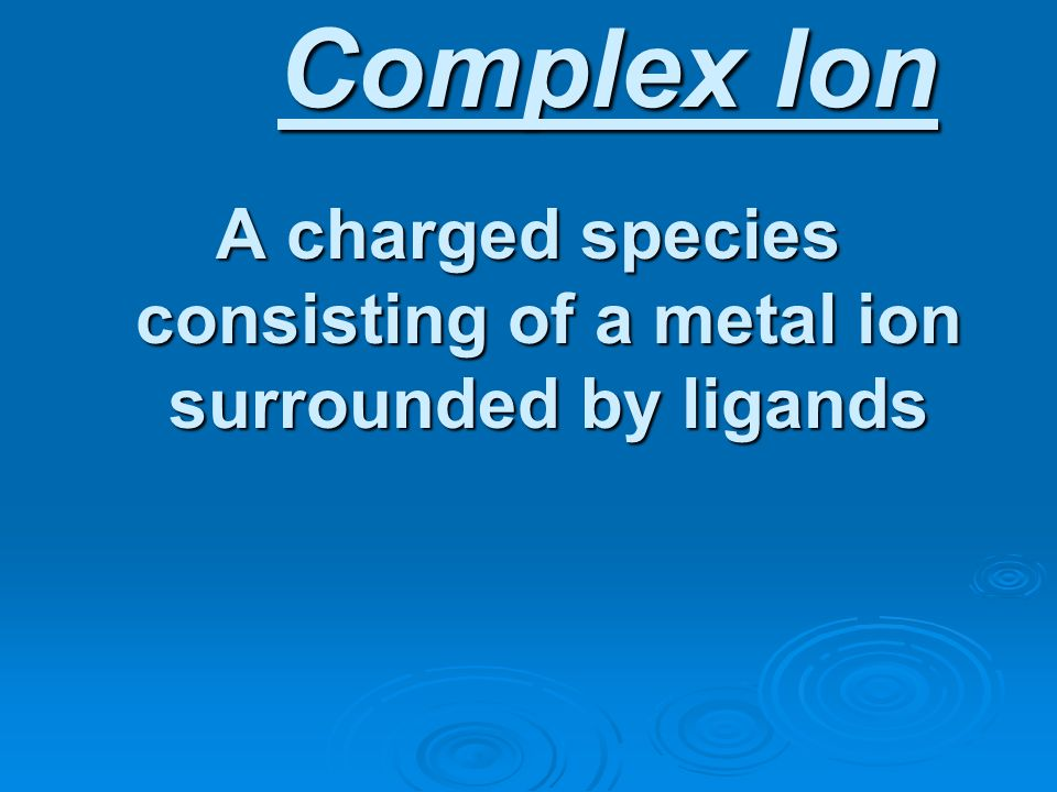 A charged species consisting of a metal ion surrounded by ligands