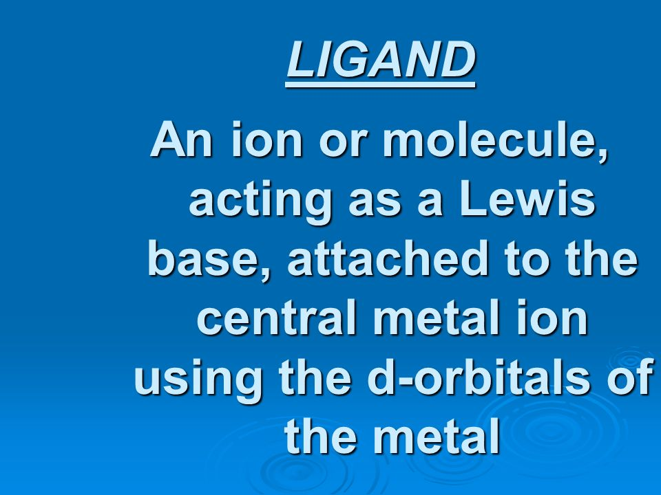 LIGAND An ion or molecule, acting as a Lewis base, attached to the central metal ion using the d-orbitals of the metal.