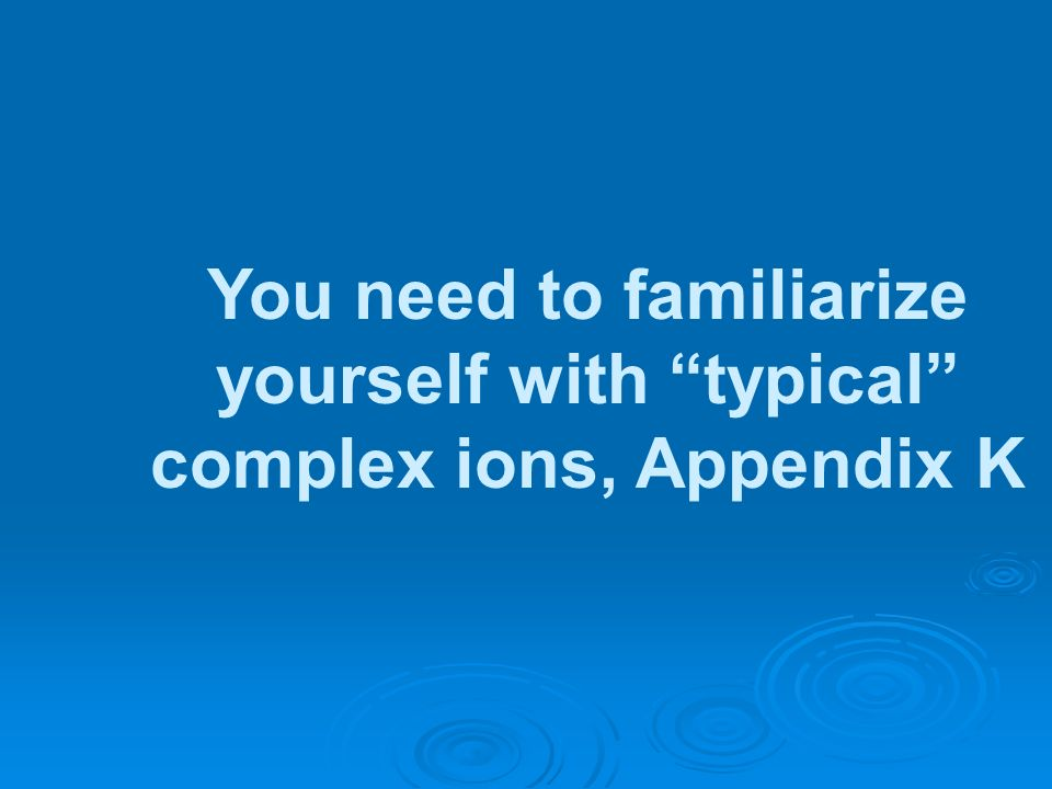 You need to familiarize yourself with typical complex ions, Appendix K