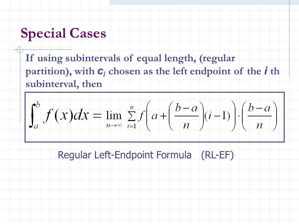 Special Cases If using subintervals of equal length, (regular partition), with ci chosen as the left endpoint of the i th subinterval, then.