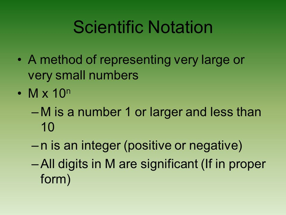 Scientific Notation A method of representing very large or very small numbers. M x 10n. M is a number 1 or larger and less than 10.