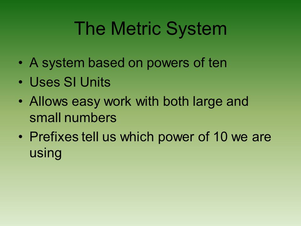 The Metric System A system based on powers of ten Uses SI Units