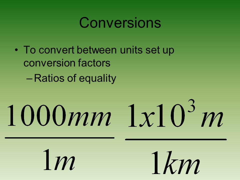 Conversions To convert between units set up conversion factors