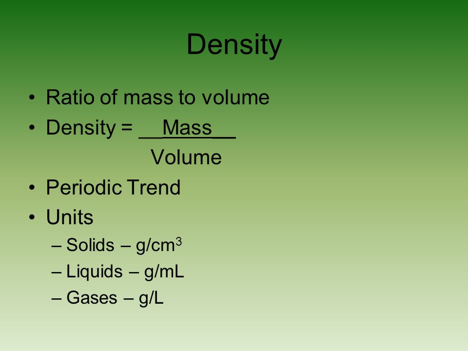 Density Ratio of mass to volume Density = __Mass__ Volume