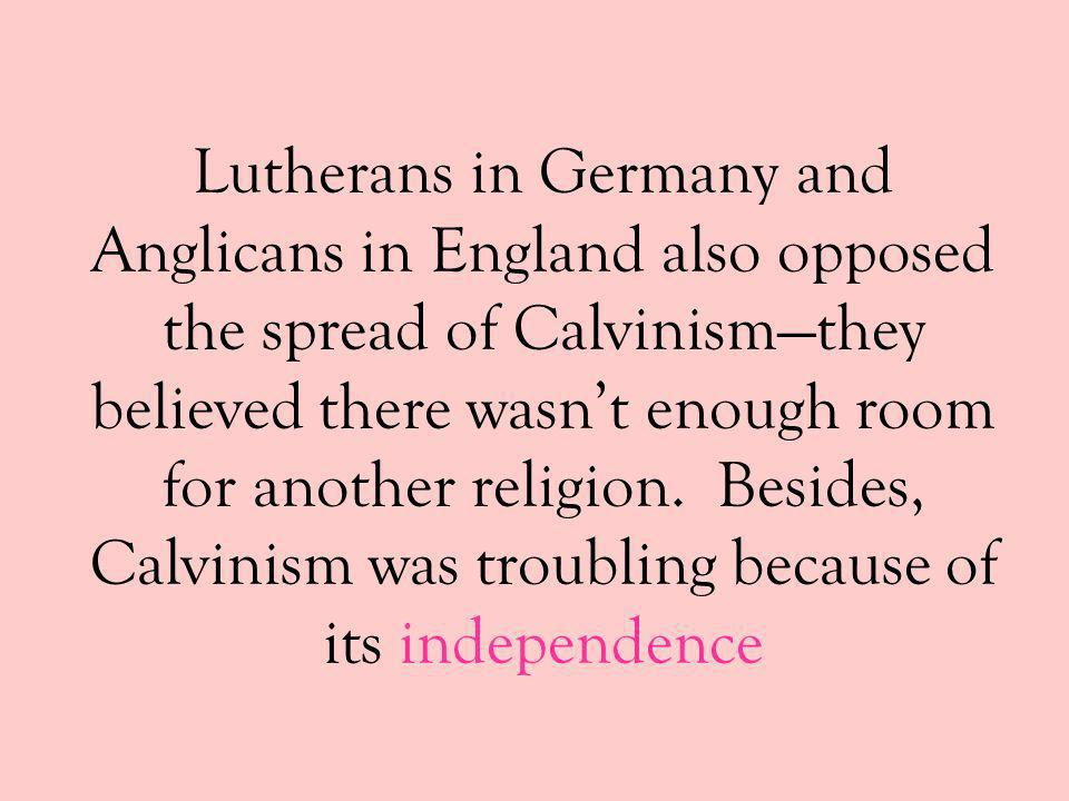 Lutherans in Germany and Anglicans in England also opposed the spread of Calvinism—they believed there wasn't enough room for another religion.