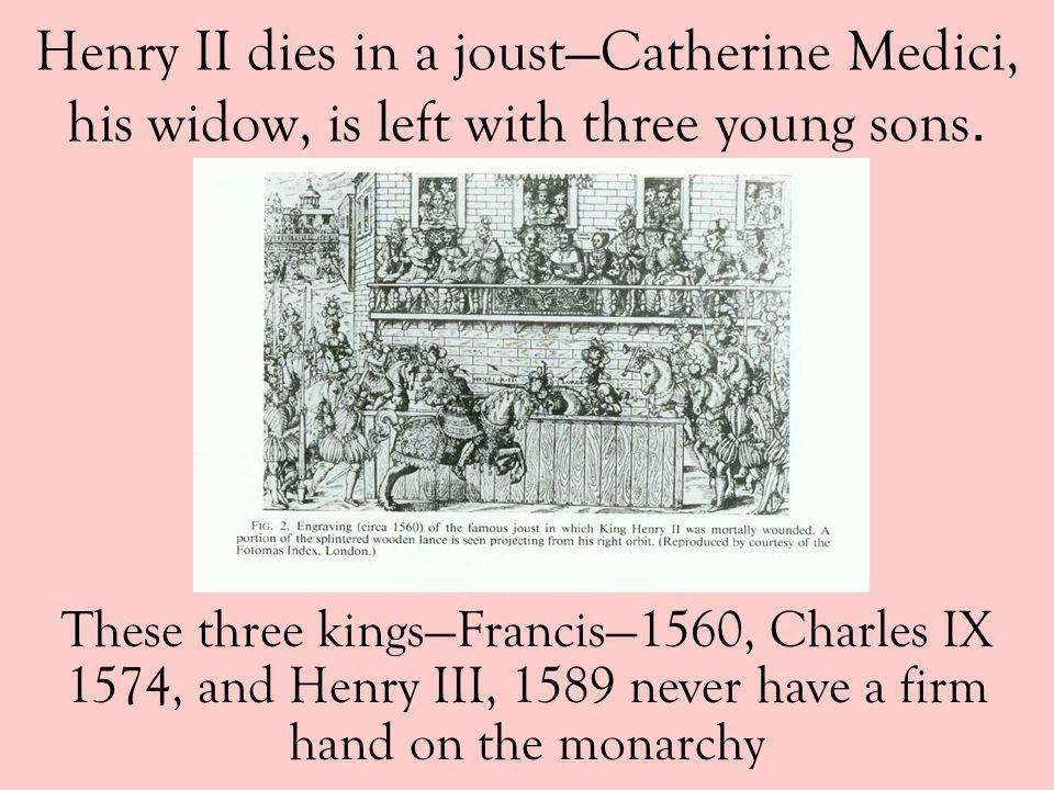 Henry II dies in a joust—Catherine Medici, his widow, is left with three young sons.