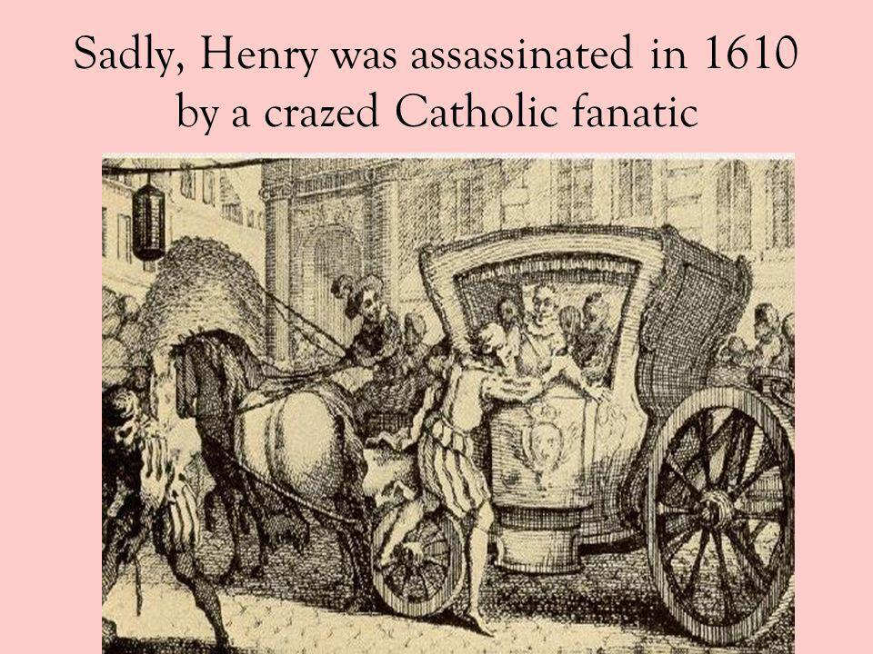 Sadly, Henry was assassinated in 1610 by a crazed Catholic fanatic