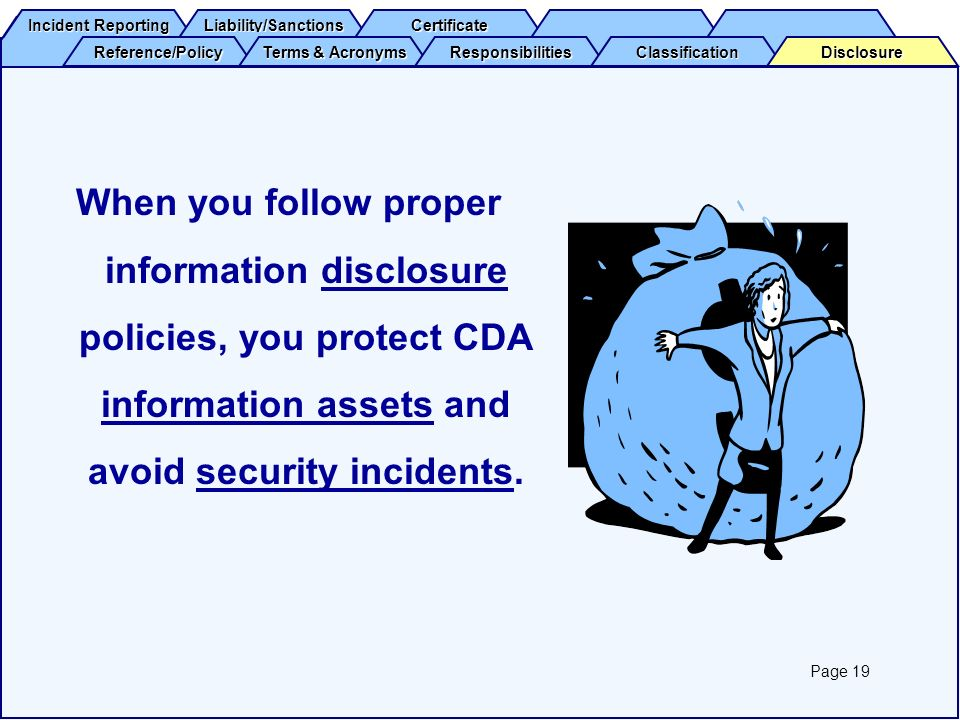 When you follow proper information disclosure policies, you protect CDA information assets and avoid security incidents.