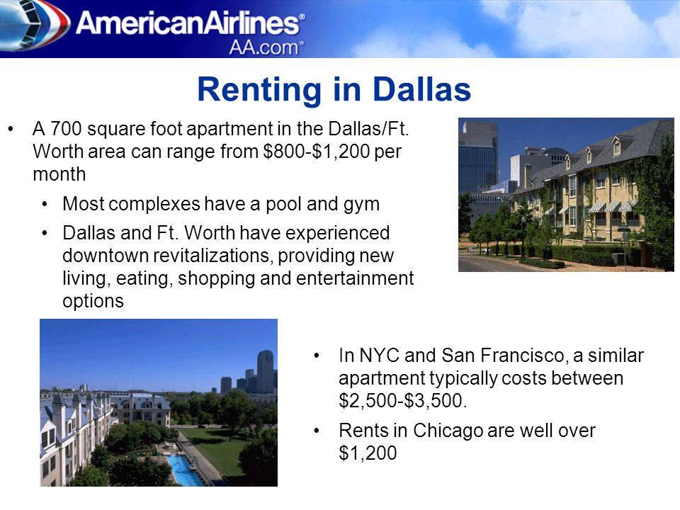 Renting in Dallas A 700 square foot apartment in the Dallas/Ft. Worth area can range from $800-$1,200 per month.