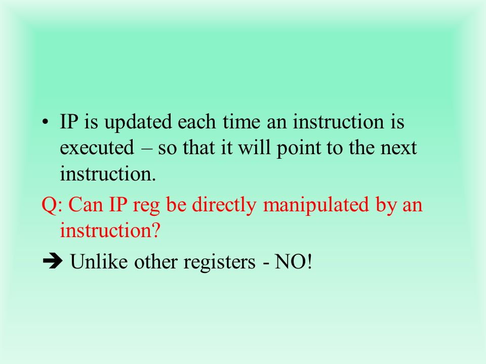 IP is updated each time an instruction is executed – so that it will point to the next instruction.