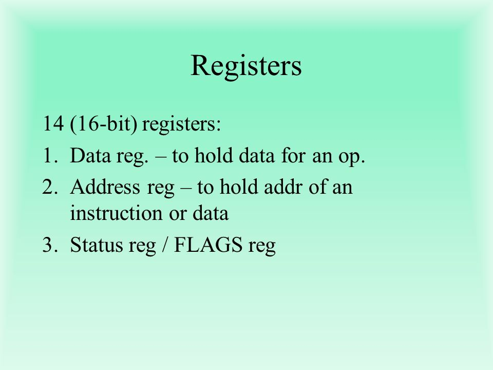 Registers (16-bit) registers: Data reg. – to hold data for an op.