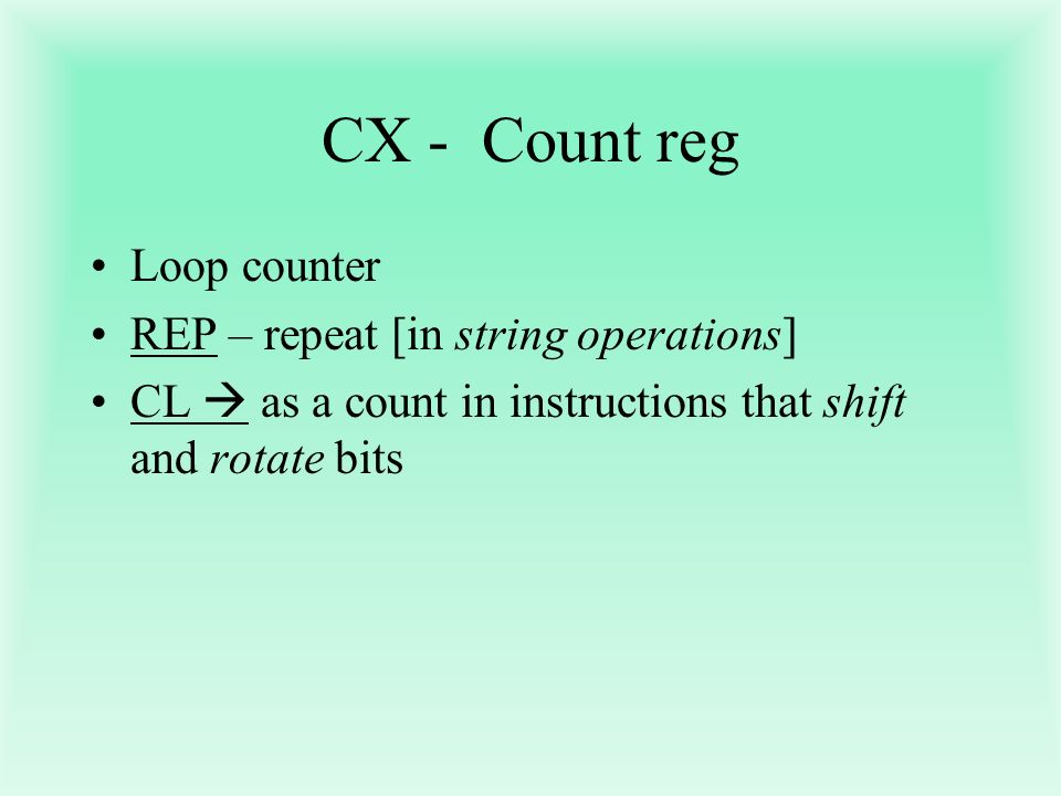 CX - Count reg Loop counter REP – repeat [in string operations]