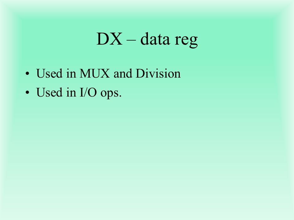 DX – data reg Used in MUX and Division Used in I/O ops.