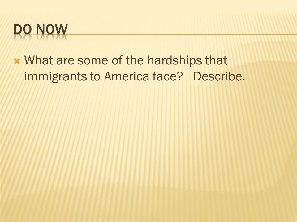 Do Now What are some of the hardships that immigrants to America face Describe.