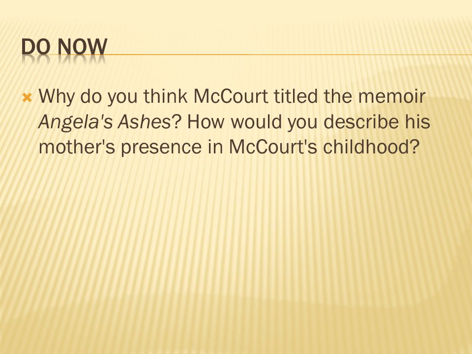 Do Now Why do you think McCourt titled the memoir Angela s Ashes.