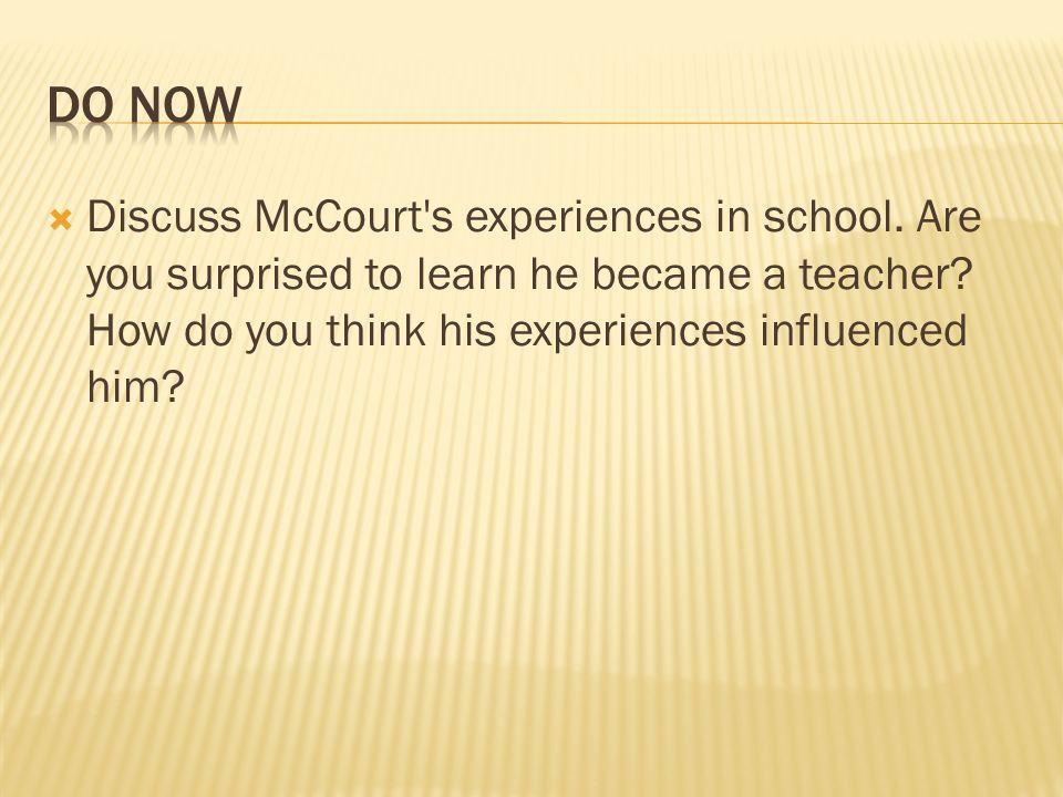 Do Now Discuss McCourt s experiences in school. Are you surprised to learn he became a teacher.