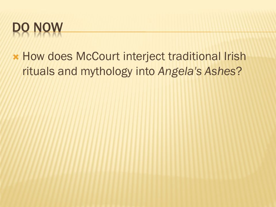 Do Now How does McCourt interject traditional Irish rituals and mythology into Angela s Ashes