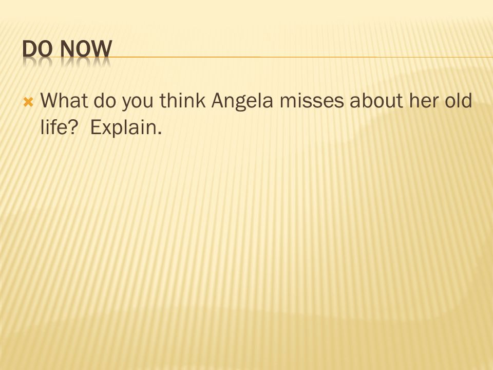Do Now What do you think Angela misses about her old life Explain.