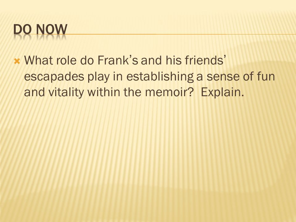 Do Now What role do Frank's and his friends' escapades play in establishing a sense of fun and vitality within the memoir.