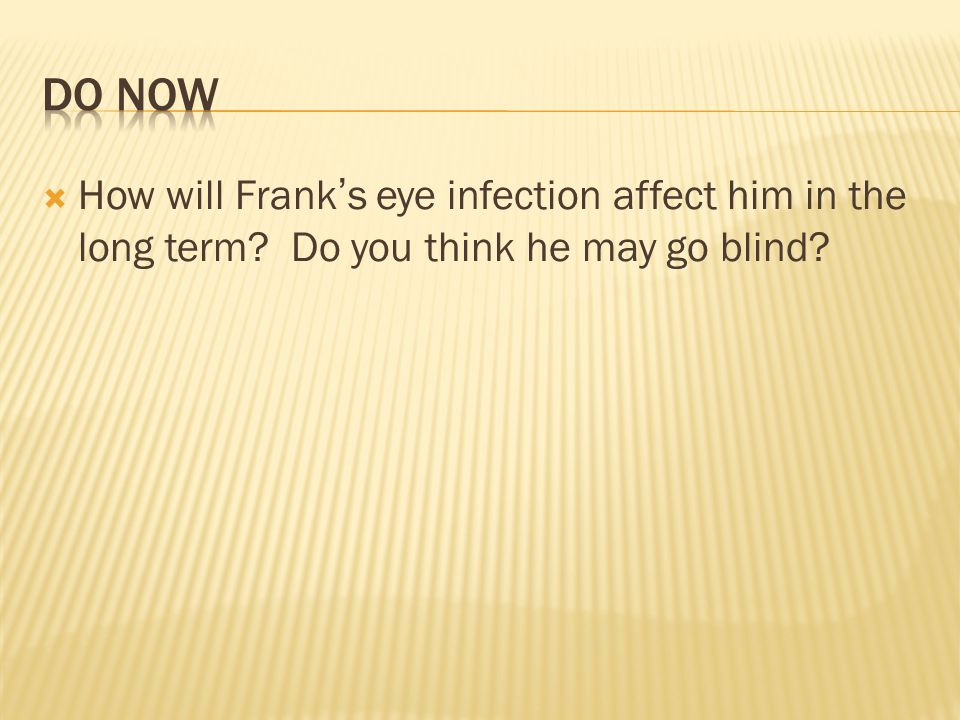 Do Now How will Frank's eye infection affect him in the long term Do you think he may go blind