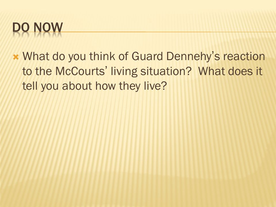 DO Now What do you think of Guard Dennehy's reaction to the McCourts' living situation.