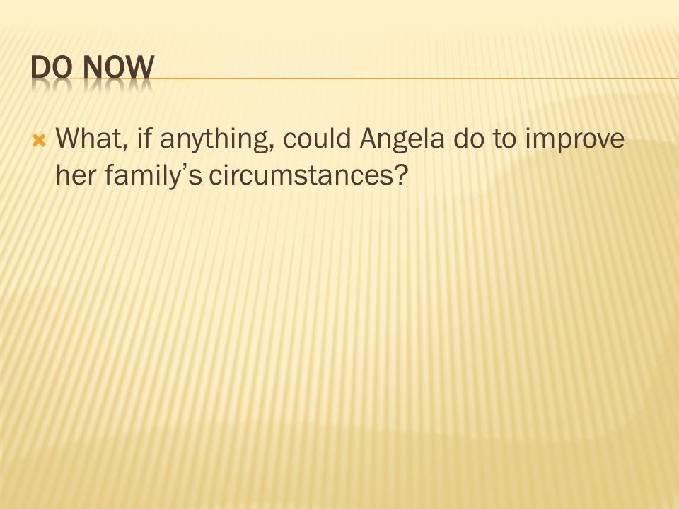 DO Now What, if anything, could Angela do to improve her family's circumstances