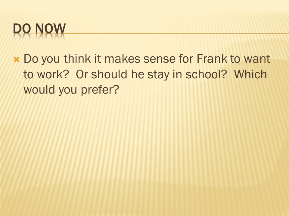 DO Now Do you think it makes sense for Frank to want to work.